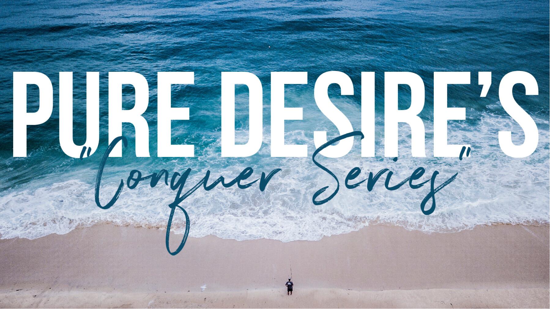 """Pure Desire """"CONQUER SERIES"""""""